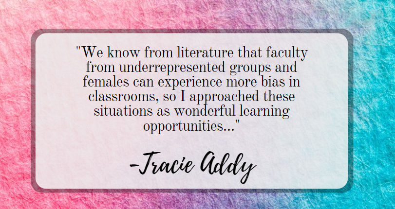 "Quote: ""We know from literature that faculty from underrepresented groups and females can experience more bias in classrooms, so I approached these situations as wonderful learning opportunities..."""