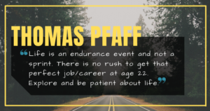 Thomas Pfaff: Life is an endurance event and not a sprint. There is no rush to get that perfect job/career at age 22. Explore and be patient about life.